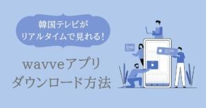 wavveアプリダウンロード方法
